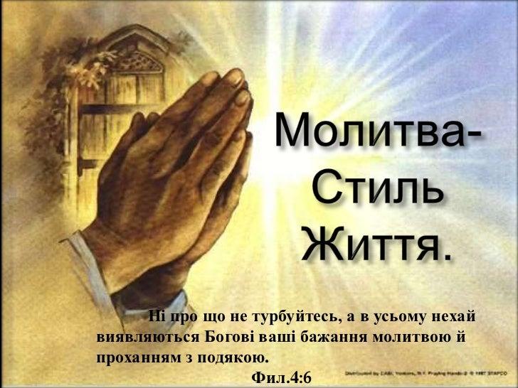 Ні про що не турбуйтесь, а в усьому нехайвиявляються Богові ваші бажання молитвою йпроханням з подякою.                   ...