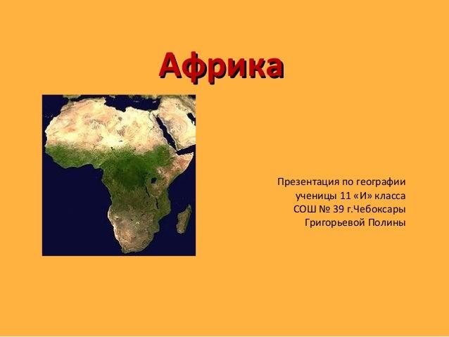 АфрикаАфрика Презентация по географии ученицы 11 «И» класса СОШ № 39 г.Чебоксары Григорьевой Полины