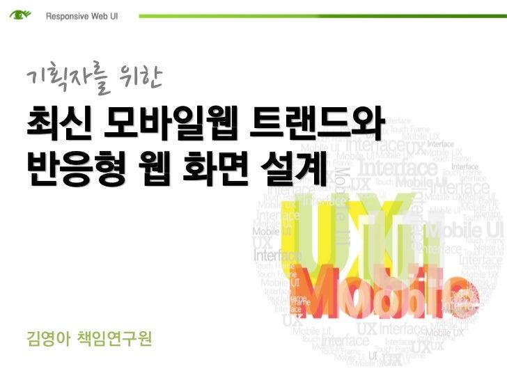 기획자를 위한최신 모바일웹 트랜드와반응형 웹 화면 설계김영아 책임연구원