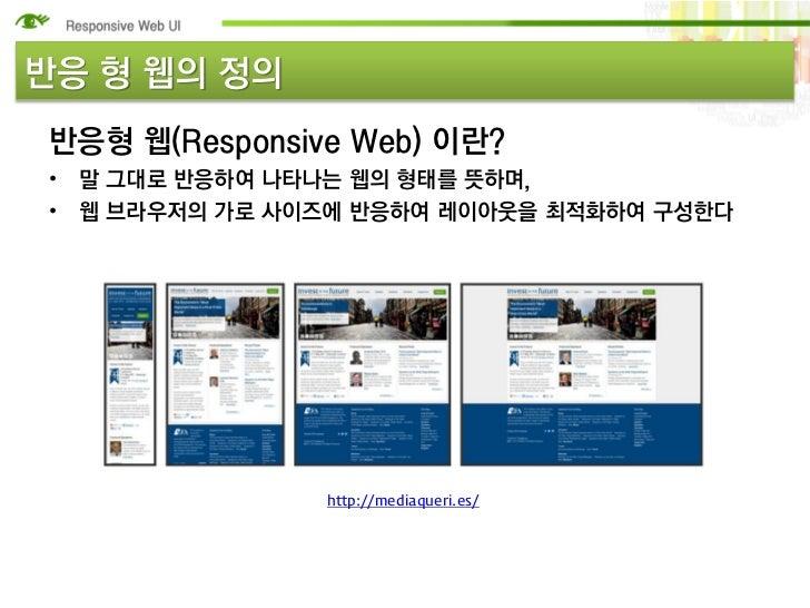 반응 형 웹의 정의반응형 웹(Responsive Web) 이란?• 말 그대로 반응하여 나타나는 웹의 형태를 뜻하며,• 웹 브라우저의 가로 사이즈에 반응하여 레이아웃을 최적화하여 구성한다               http...
