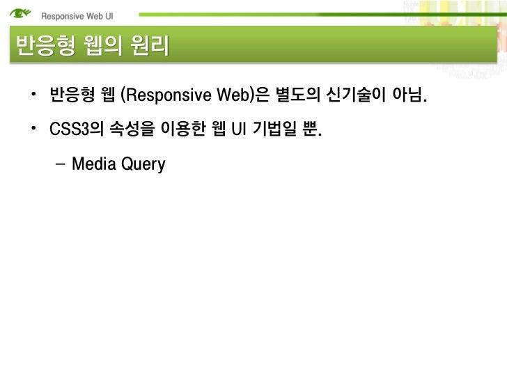 반응형 웹의 원리• 반응형 웹 (Responsive Web)은 별도의 신기술이 아님.• CSS3의 속성을 이용한 웹 UI 기법일 뿐.  – Media Query