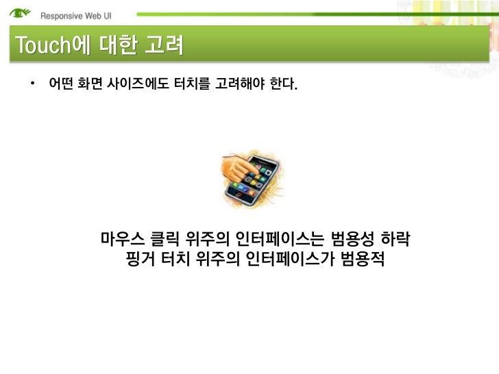 Touch에 대한 고려 • 어떤 화면 사이즈에도 터치를 고려해야 한다.       마우스 클릭 위주의 인터페이스는 범용성 하락         핑거 터치 위주의 인터페이스가 범용적