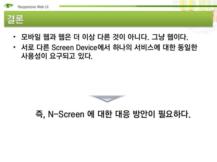 결론• 모바일 웹과 웹은 더 이상 다른 것이 아니다. 그냥 웹이다.• 서로 다른 Screen Device에서 하나의 서비스에 대한 동일한  사용성이 요구되고 있다.     즉, N-Screen 에 대한 대응 방안이 필요...