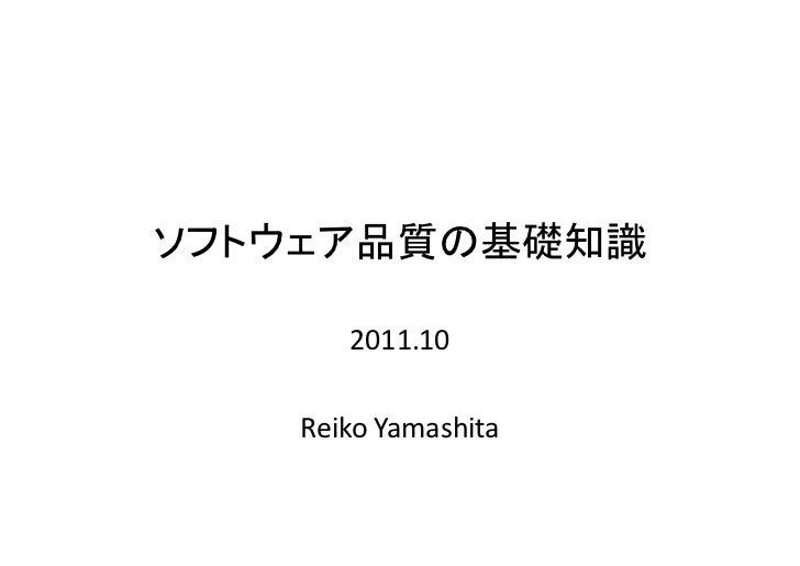 ソフトウェア品質の基礎知識      2011.10   Reiko Yamashita