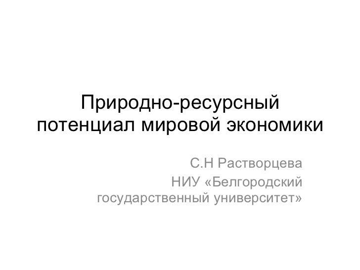 Природно-ресурсный потенциал мировой экономики С.Н Растворцева НИУ «Белгородский государственный университет»