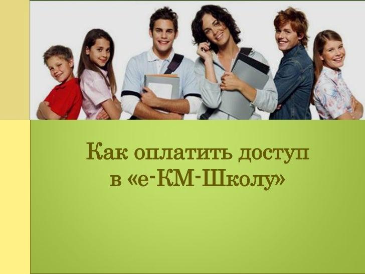 Как оплатить доступ  в «е-КМ-Школу»