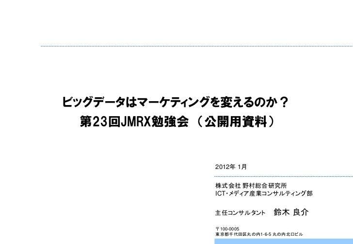 ビッグデータはマーケティングを変えるのか? 第23回JMRX勉強会 (公開用資料)              2012年 1月              株式会社 野村総合研究所              ICT・メディア産業コンサルティング部...