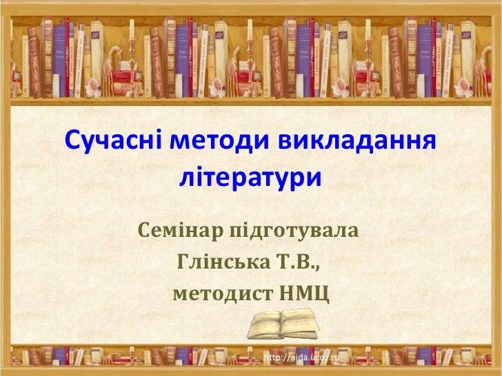Сучасні методи викладання літератури Семінар підготувала  Глінська Т.В.,  методист НМЦ