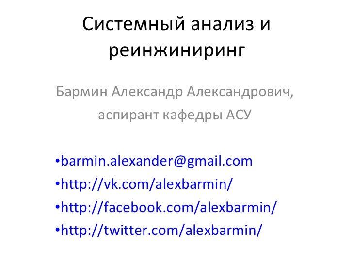 Системный анализ и реинжиниринг <ul><li>Бармин Александр Александрович,  </li></ul><ul><li>аспирант кафедры АСУ </li></ul>...