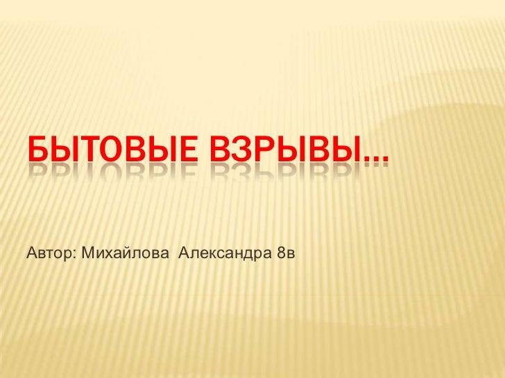 БЫТОВЫЕ ВЗРЫВЫ…Автор: Михайлова Александра 8в