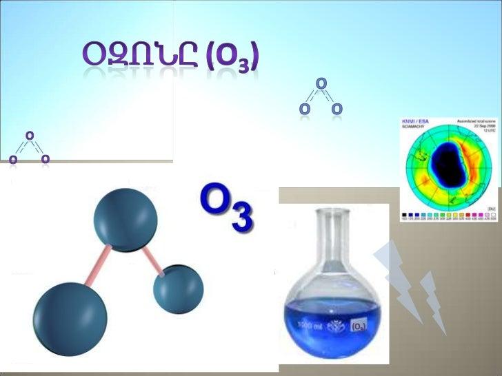 Օզոնը (O3) եռատոմ մոլեկուլ է, որը բաղկացածէ երեք թթվածնի ատոմներից Այնթթվածնի ալոտրոպ ձևափոխություն է և ավելիանկայուն է, ք...