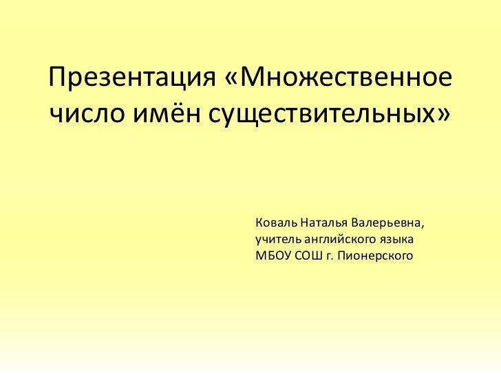 Презентация «Множественноечисло имён существительных»             Коваль Наталья Валерьевна,             учитель английско...