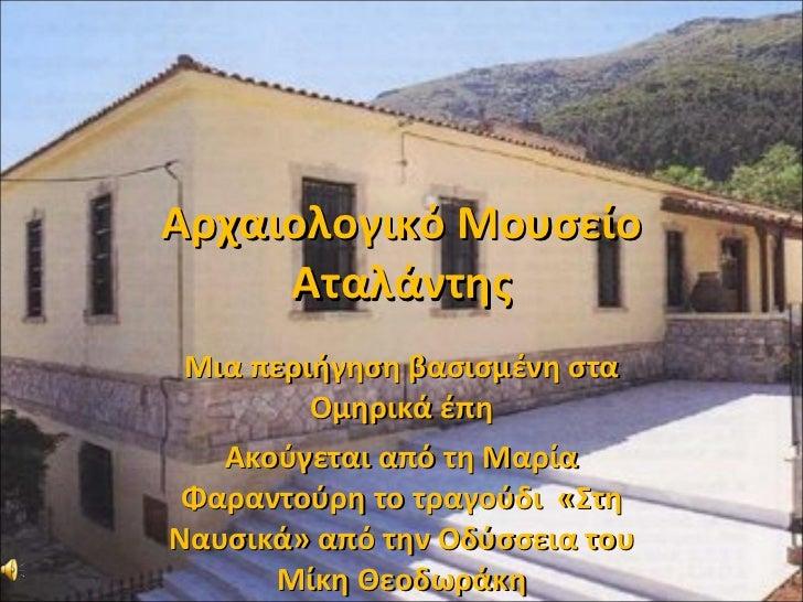 Αρχαιολογικό Μουσείο Αταλάντης Μια περιήγηση βασισμένη στα Ομηρικά έπη Ακούγεται από τη Μαρία Φαραντούρη το τραγούδι  «Στη...