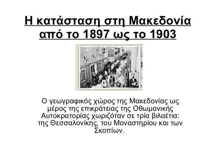 Η κατάσταση στη Μακεδονία   από το 1897 ως το 1903 O γεωγραφικός χώρος της Mακεδονίας ως μέρος της επικράτειας της Oθωμανι...