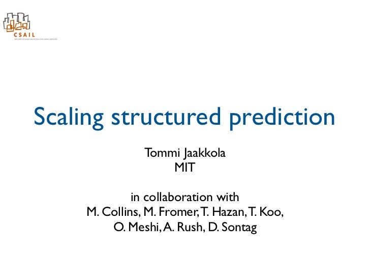 Scaling structured prediction                Tommi Jaakkola                    MIT              in collaboration with     ...