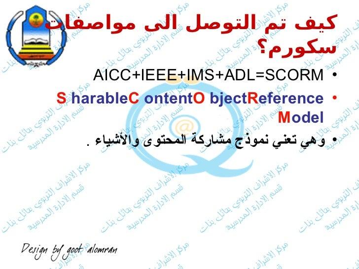 كيف تم التوصل الى مواصفات                  سكورم؟       • AICC+IEEE+IMS+ADL=SCORM • S harableC ontentO bjectRefe...
