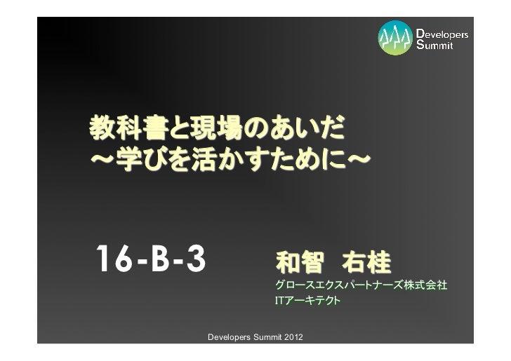 教科書と現場のあいだ〜学びを活かすために〜16-B-3                  和智 右桂                        グロースエクスパートナーズ株式会社                        ITアー...