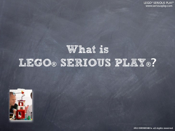 LEGO ® SERIOUS PLAY ®                         www.seriousplay.com       What isLEGO® SERIOUS PLAY®?                2012 ON...