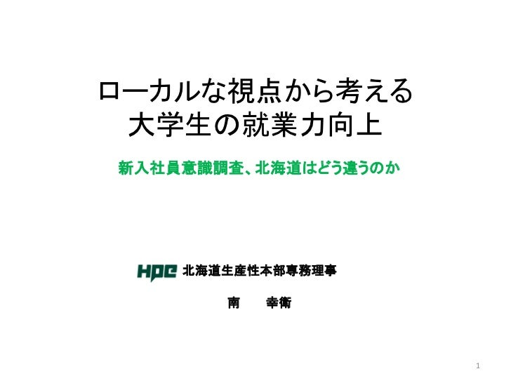 ローカルな視点から考える 大学生の就業力向上新入社員意識調査、北海道はどう違うのか    北海道生産性本部専務理事       南   幸衛                      1