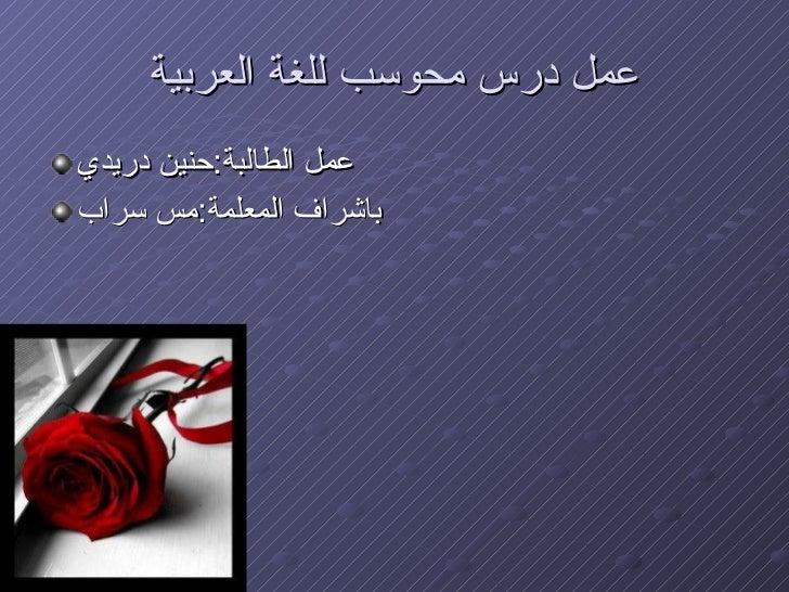 عمل درس محوسب للغة العربية <ul><li>عمل الطالبة : حنين دريدي </li></ul><ul><li>باشراف المعلمة : مس سراب </li></ul>