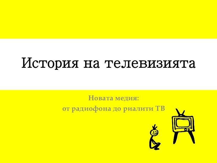 История на телевизията            Новата медия:     от радиофона до риалити ТВ