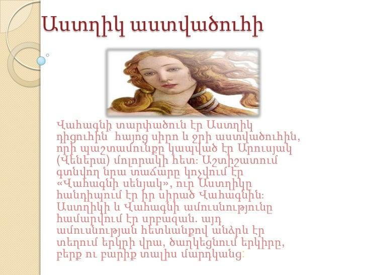Աստղիկ աստվածուհի Վահագնի տարփածուն էր Աստղիկ դիցուհին՝ հայոց սիրո և ջրի աստվածուհին, որի պաշտամունքը կապված էր Արուսյակ (...