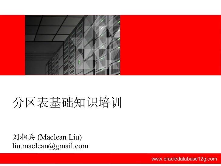 www.oracledatabase12g.com 刘相兵 (Maclean Liu) [email_address] 分区表基础知识培训