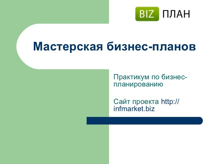 Мастерская бизнес-планов Практикум по бизнес-планированию Сайт проекта   http :// infmarket.biz