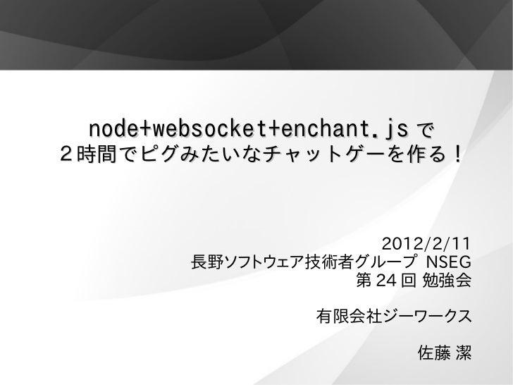 node+websocket+enchant.js で2時間でピグみたいなチャットゲーを作る!                      2012/2/11        長野ソフトウェア技術者グループ NSEG                ...