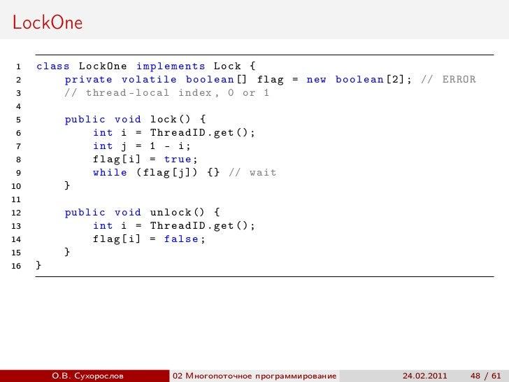 LockOne 1   class LockOne implements Lock { 2       private volatile boolean [] flag = new boolean [2]; // ERROR 3       /...