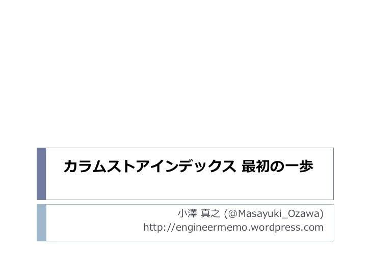 カラムストアインデックス 最初の一歩            小澤 真之 (@Masayuki_Ozawa)     http://engineermemo.wordpress.com
