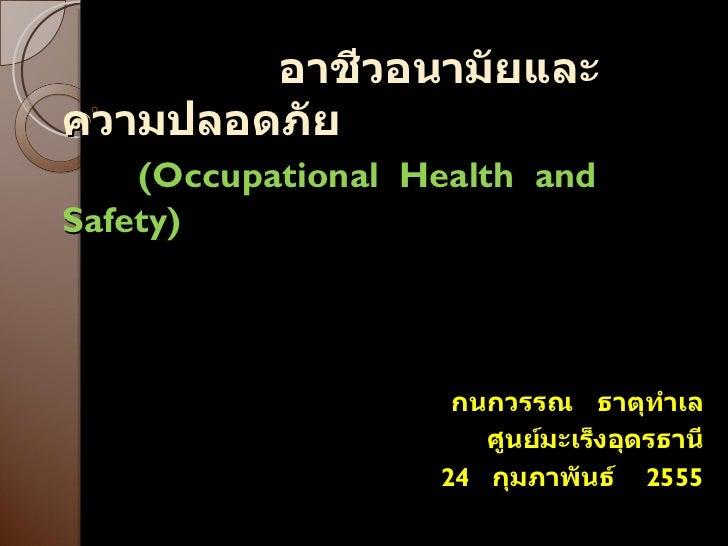 อาชีวอนามัยและความปลอดภัย   ( Occupational  Health  and Safety ) กนกวรรณ  ธาตุทำเล ศูนย์มะเร็งอุดรธานี 24  กุมภาพันธ์  2555