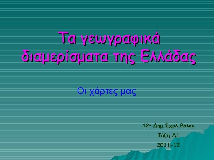 Τα γεωγραφικά διαμερίσματα της Ελλάδας Οι χάρτες μας 12 o   Δημ.Σχολ.Βόλου Τάξη Δ1 2011-12