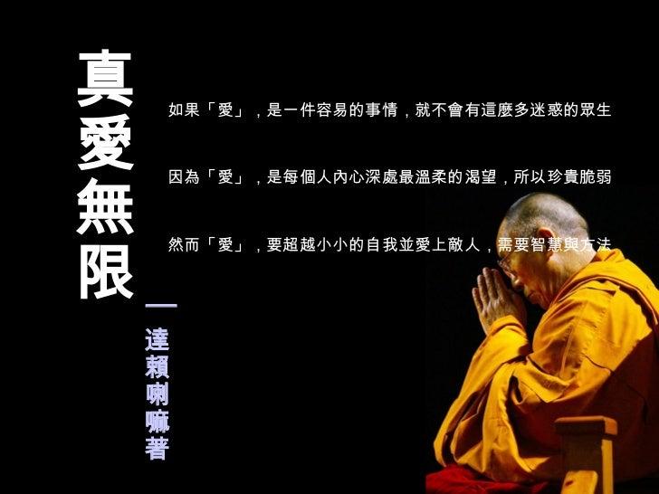 如果「愛」,是一件容易的事情,就不會有這麼多迷惑的眾生  因為「愛」,是每個人內心深處最溫柔的渴望,所以珍貴脆弱  然而「愛」,要超越小小的自我並愛上敵人,需要智慧與方法  │ 達賴喇嘛著 真愛無限