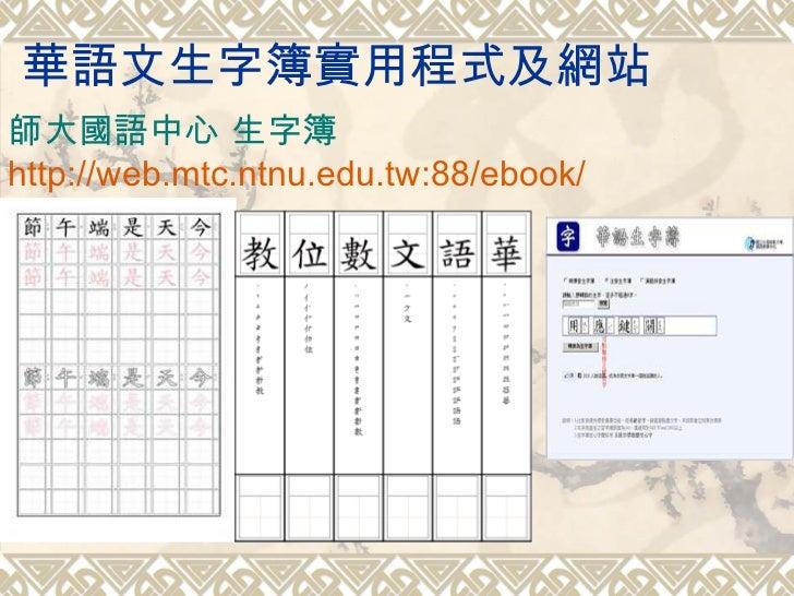 華語文生字簿實用程式及網站 師大國語中心 生字簿 http://web.mtc.ntnu.edu.tw:88/ebook/