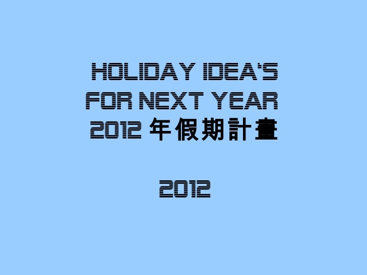 HOLIDAY IDEA's fOR NEXT YEAR  2012 年假期計畫 2012