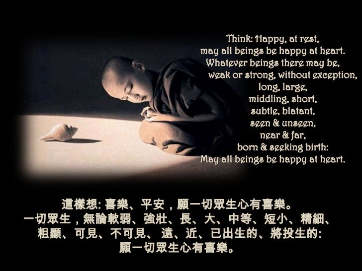 Think: Happy, at rest,              may all beings be happy at heart.               Whatever beings there may be,         ...