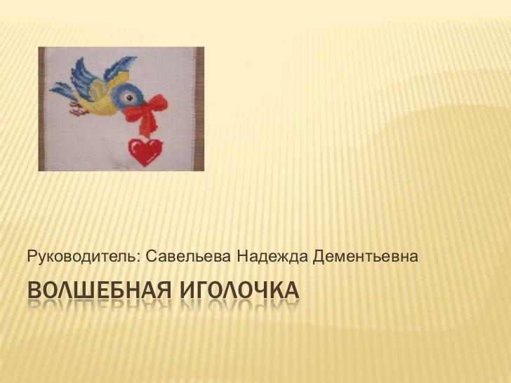 Руководитель: Савельева Надежда ДементьевнаВОЛШЕБНАЯ ИГОЛОЧКА