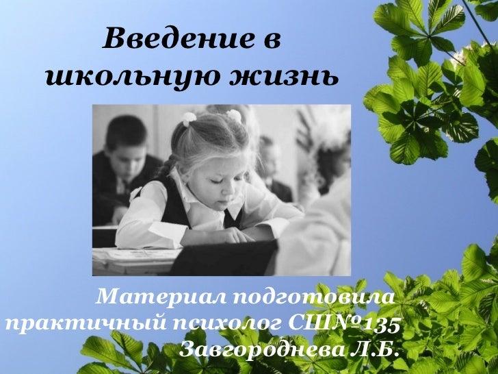 Введение в  школьную жизнь  Материал подготовила  практичный психолог СШ№135 Завгороднева Л.Б.