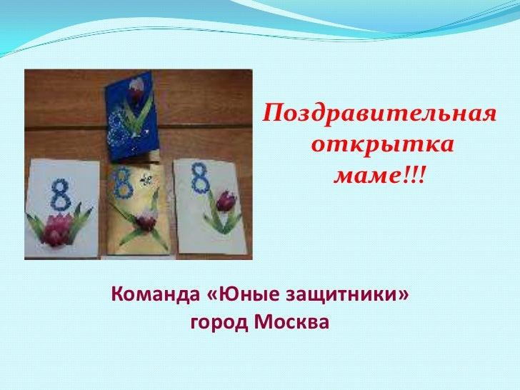 Поздравительная               открытка                 маме!!!Команда «Юные защитники»      город Москва