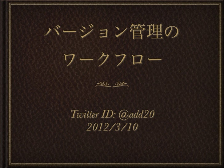 バージョン管理の ワークフロー Twitter ID: @add20    2012/3/10