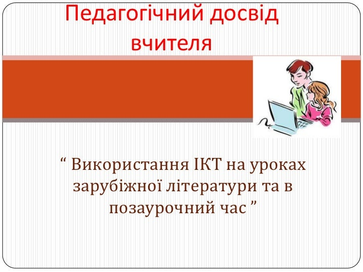 """Педагогічний досвід     вчителя"""" Використання ІКТ на уроках  зарубіжної літератури та в      позаурочний час """""""
