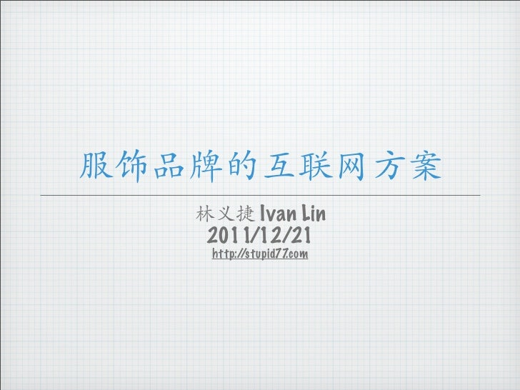 服饰品牌的互联网方案   林义捷 Ivan Lin    2011/12/21    http://stupid77.com