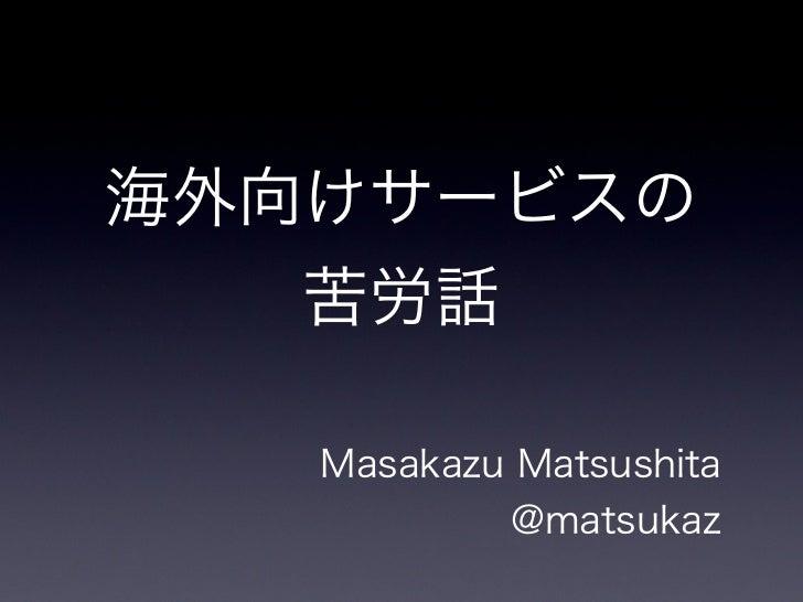 海外向けサービスの   苦労話   Masakazu Matsushita           @matsukaz