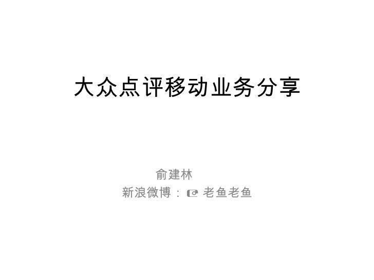 大众点评移动业务分享     俞建林  新浪微博: @ 老鱼老鱼
