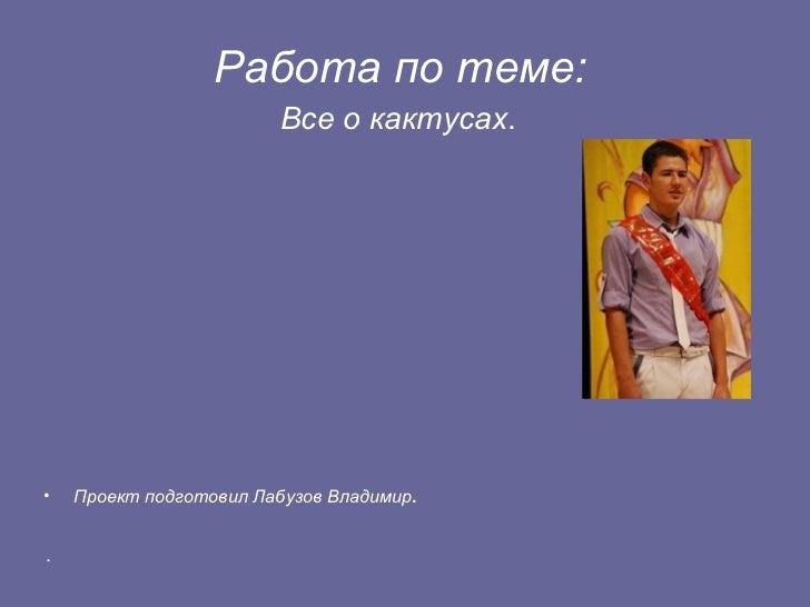 Работа по теме:                         Все о кактусах.•   Проект подготовил Лабузов Владимир..