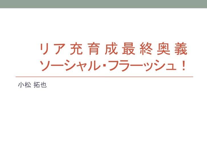 リア充育成最終奥義   ソーシャル・フラーッシュ!小松 拓也