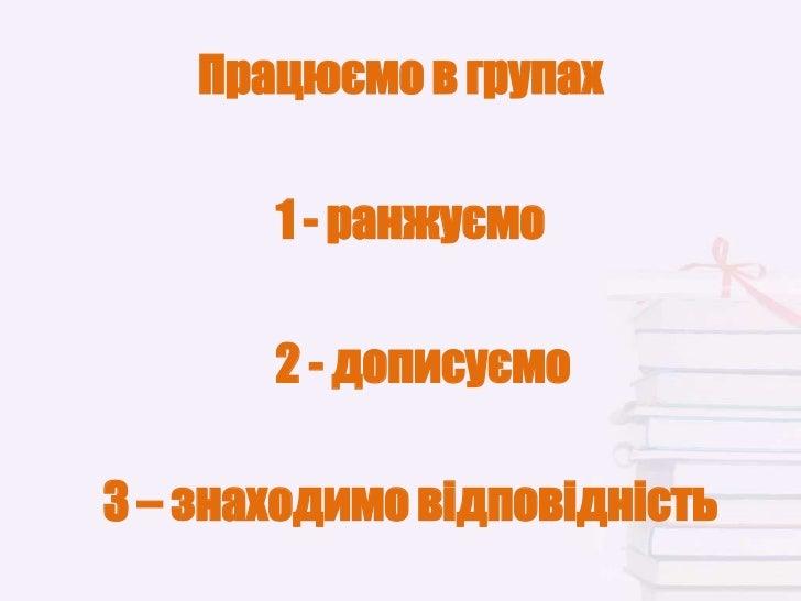 Працюємо в групах       1 - ранжуємо       2 - дописуємо3 – знаходимо відповідність