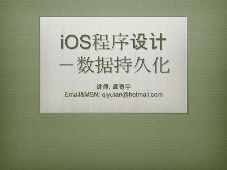 iOS程序设计-数据持久化        讲师: 谭奇宇Email&MSN: qiyutan@hotmail.com