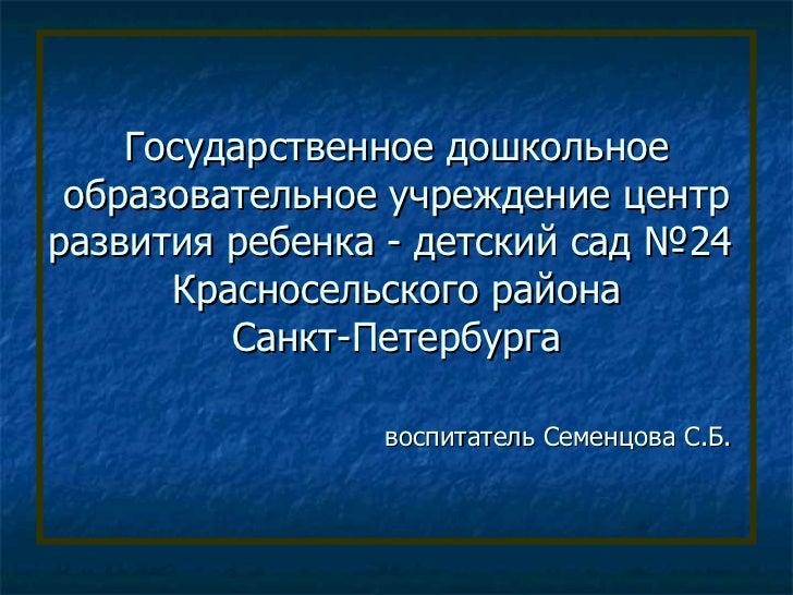 Государственное дошкольное образовательное учреждение центрразвития ребенка - детский сад №24      Красносельского района ...
